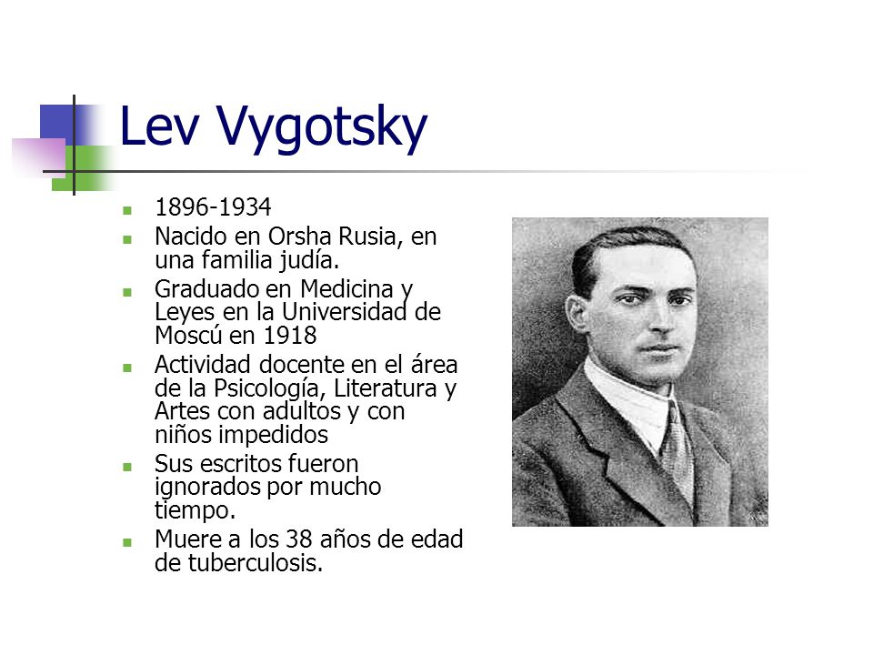 Lev Vygotsky 1896-1934 Nacido en Orsha Rusia, en una familia judía.