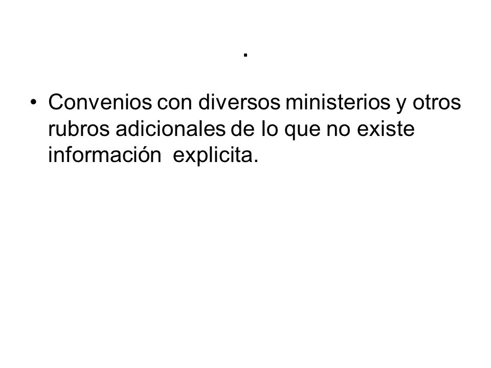 . Convenios con diversos ministerios y otros rubros adicionales de lo que no existe información explicita.
