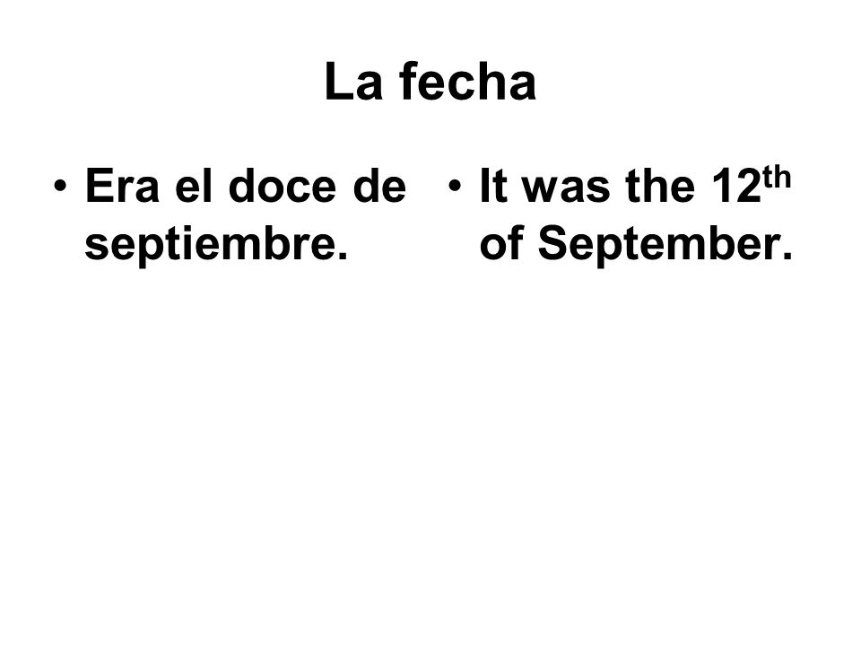 La fecha Era el doce de septiembre. It was the 12th of September.