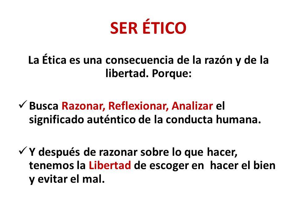 La Ética es una consecuencia de la razón y de la libertad. Porque: