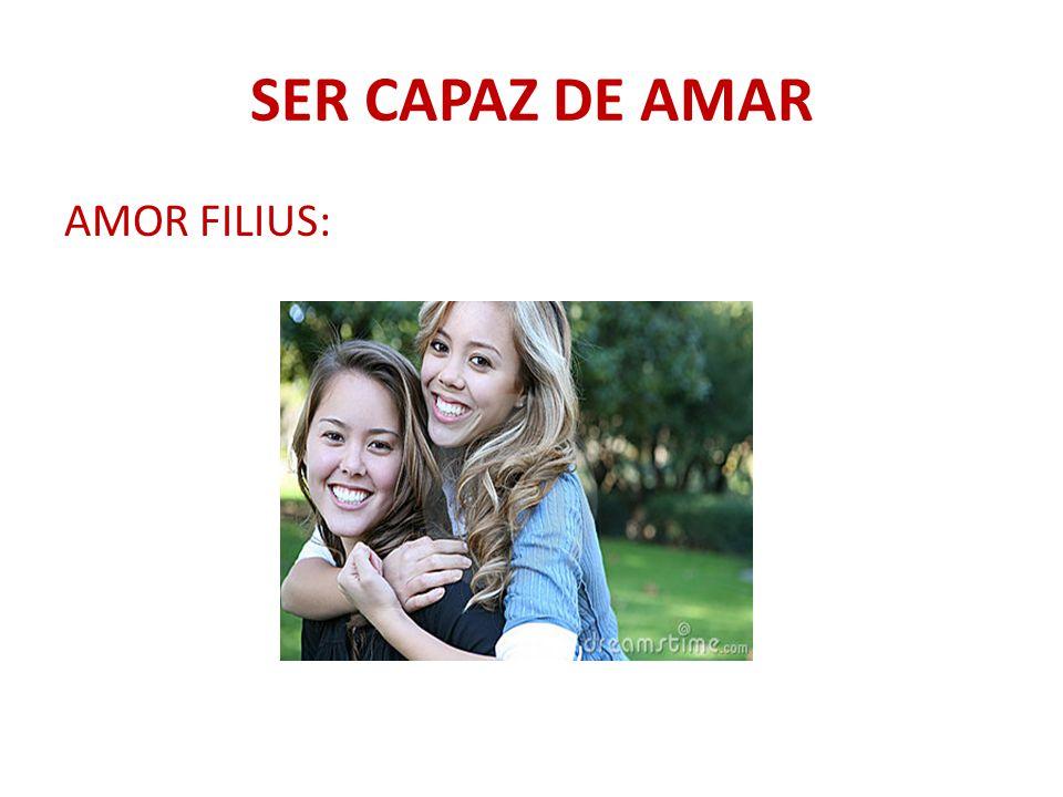 SER CAPAZ DE AMAR AMOR FILIUS: