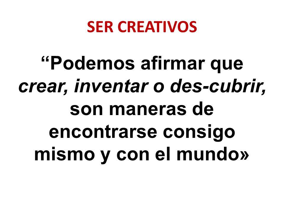 SER CREATIVOS Podemos afirmar que crear, inventar o des-cubrir, son maneras de encontrarse consigo mismo y con el mundo»