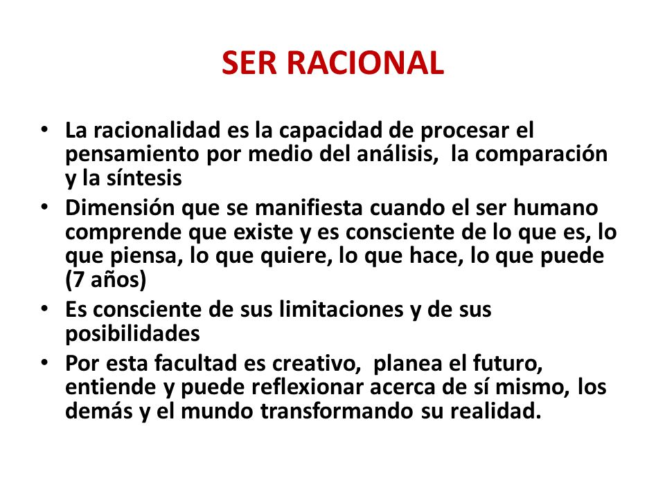 SER RACIONAL La racionalidad es la capacidad de procesar el pensamiento por medio del análisis, la comparación y la síntesis.