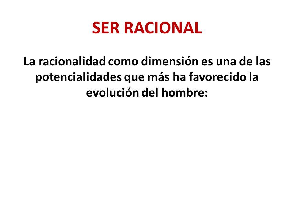 SER RACIONAL La racionalidad como dimensión es una de las potencialidades que más ha favorecido la evolución del hombre: