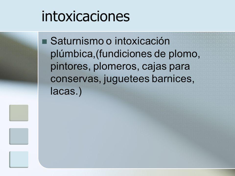 intoxicaciones Saturnismo o intoxicación plúmbica,(fundiciones de plomo, pintores, plomeros, cajas para conservas, juguetees barnices, lacas.)