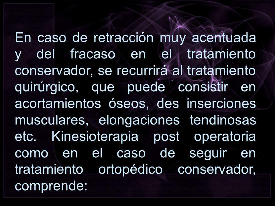 En caso de retracción muy acentuada y del fracaso en el tratamiento conservador, se recurrirá al tratamiento quirúrgico, que puede consistir en acortamientos óseos, des inserciones musculares, elongaciones tendinosas etc.