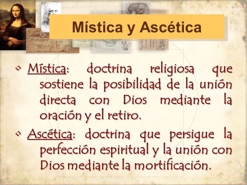Mística y Ascética Mística: doctrina religiosa que sostiene la posibilidad de la unión directa con Dios mediante la oración y el retiro.