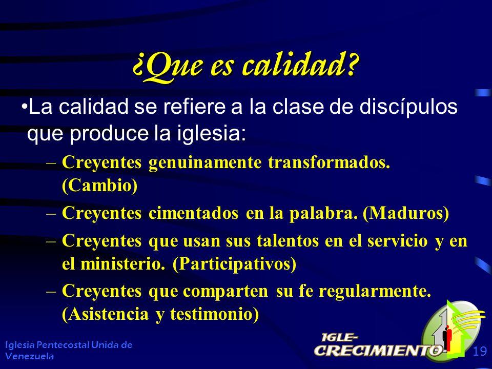 ¿Que es calidad La calidad se refiere a la clase de discípulos que produce la iglesia: Creyentes genuinamente transformados. (Cambio)