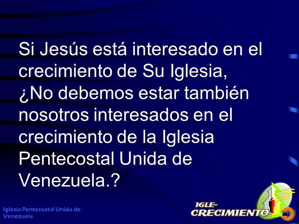 Si Jesús está interesado en el crecimiento de Su Iglesia, ¿No debemos estar también nosotros interesados en el crecimiento de la Iglesia Pentecostal Unida de Venezuela.