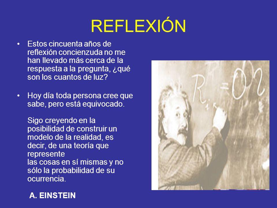 REFLEXIÓN Estos cincuenta años de reflexión concienzuda no me han llevado más cerca de la respuesta a la pregunta, ¿qué son los cuantos de luz