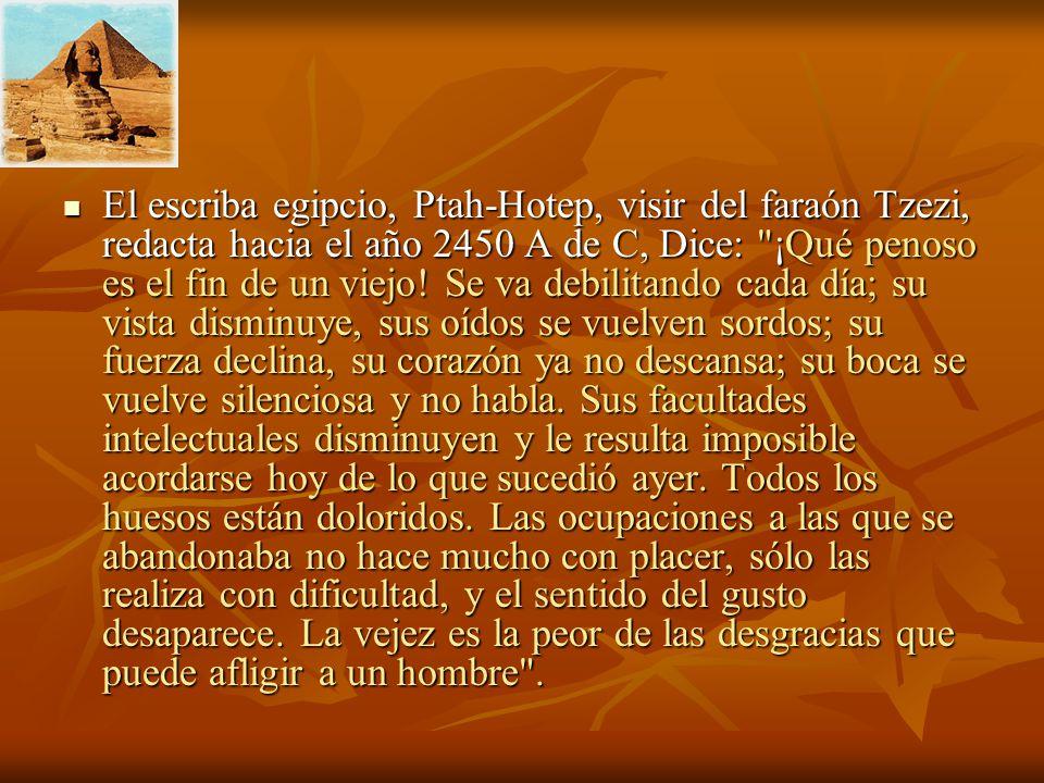 El escriba egipcio, Ptah-Hotep, visir del faraón Tzezi, redacta hacia el año 2450 A de C, Dice: ¡Qué penoso es el fin de un viejo.