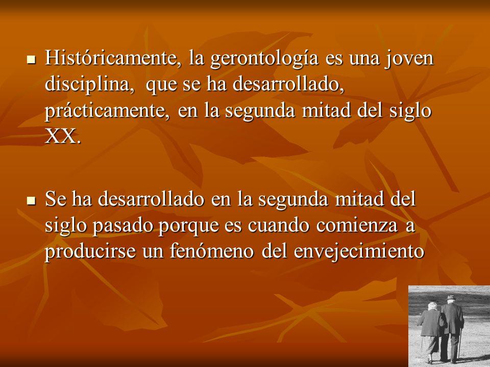 Históricamente, la gerontología es una joven disciplina, que se ha desarrollado, prácticamente, en la segunda mitad del siglo XX.