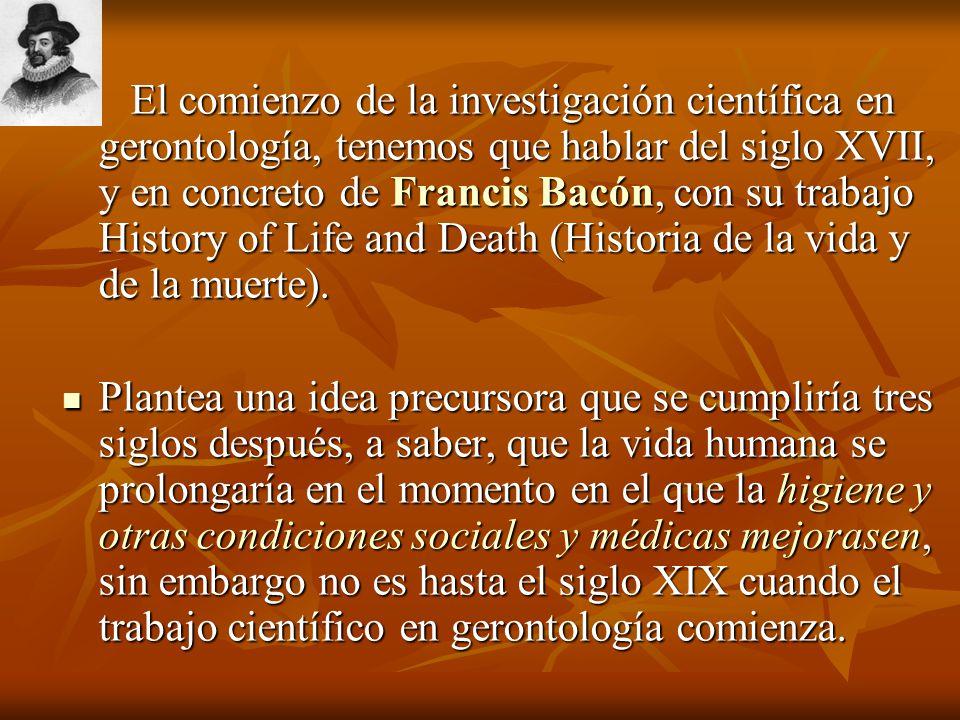 El comienzo de la investigación científica en gerontología, tenemos que hablar del siglo XVII, y en concreto de Francis Bacón, con su trabajo History of Life and Death (Historia de la vida y de la muerte).