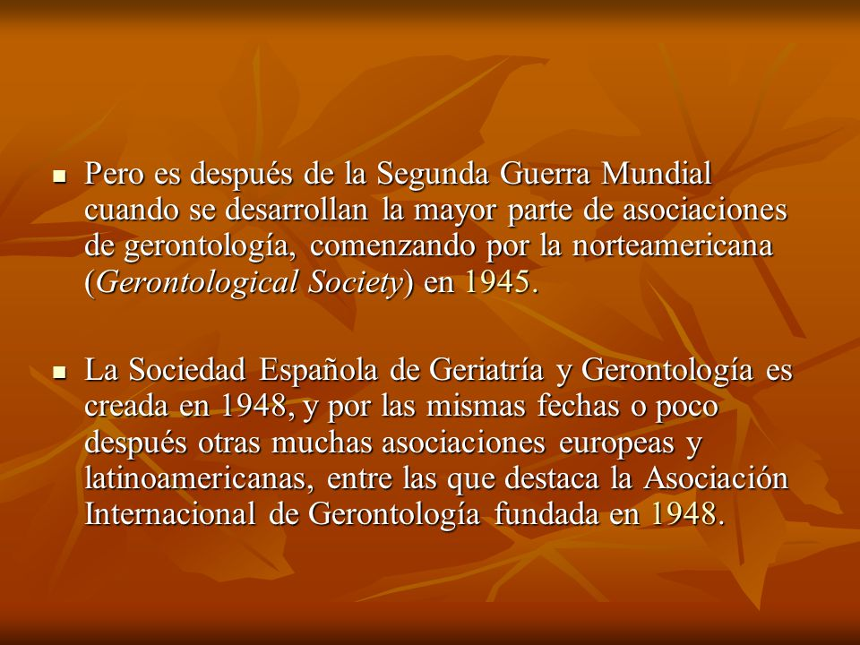 Pero es después de la Segunda Guerra Mundial cuando se desarrollan la mayor parte de asociaciones de gerontología, comenzando por la norteamericana (Gerontological Society) en 1945.