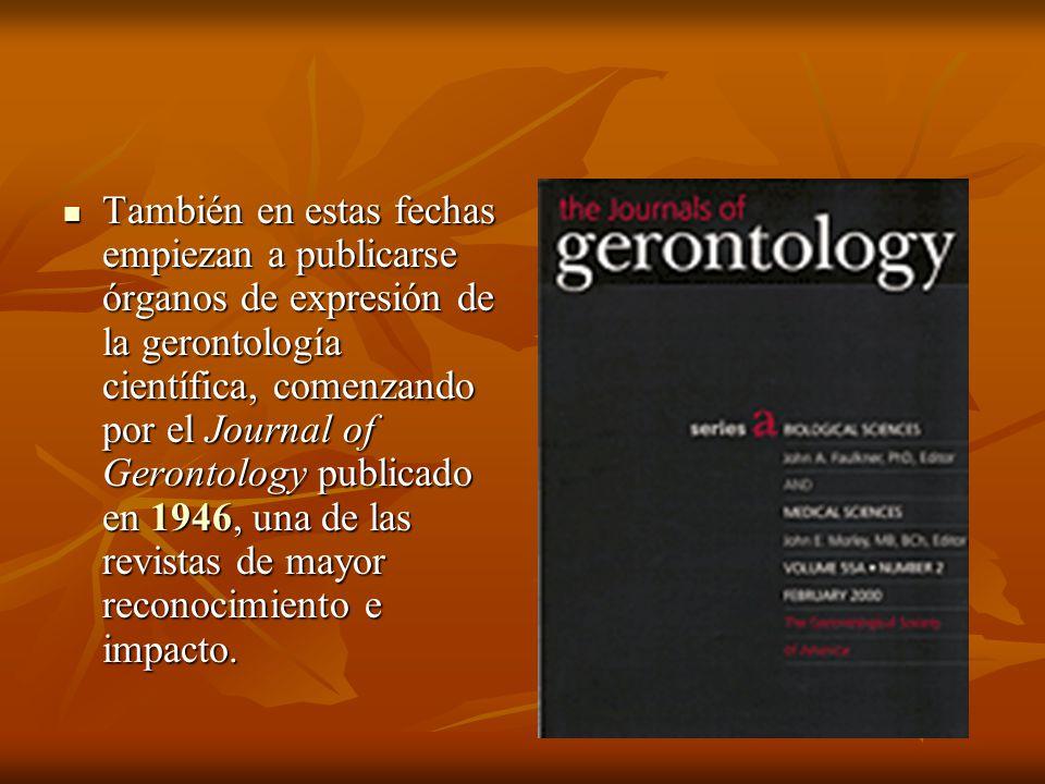 También en estas fechas empiezan a publicarse órganos de expresión de la gerontología científica, comenzando por el Journal of Gerontology publicado en 1946, una de las revistas de mayor reconocimiento e impacto.