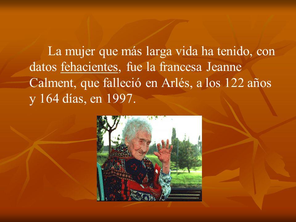 La mujer que más larga vida ha tenido, con datos fehacientes, fue la francesa Jeanne Calment, que falleció en Arlés, a los 122 años y 164 días, en 1997.