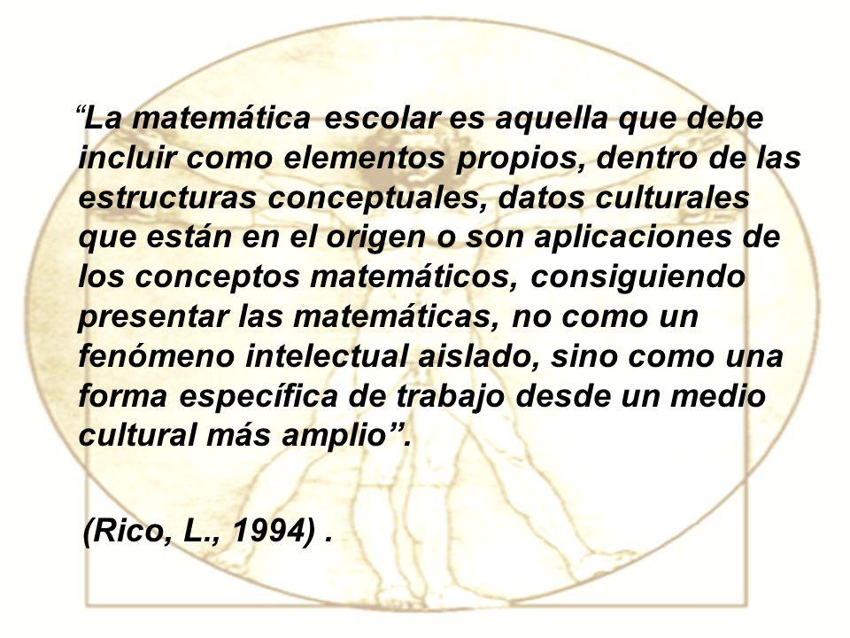 La matemática escolar es aquella que debe incluir como elementos propios, dentro de las estructuras conceptuales, datos culturales que están en el origen o son aplicaciones de los conceptos matemáticos, consiguiendo presentar las matemáticas, no como un fenómeno intelectual aislado, sino como una forma específica de trabajo desde un medio cultural más amplio .