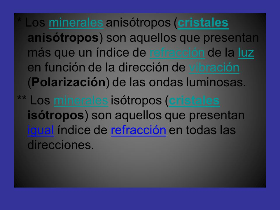 * Los minerales anisótropos (cristales anisótropos) son aquellos que presentan más que un índice de refracción de la luz en función de la dirección de vibración (Polarización) de las ondas luminosas.