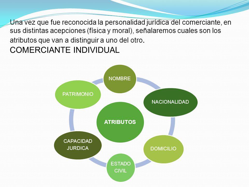 Una vez que fue reconocida la personalidad jurídica del comerciante, en sus distintas acepciones (física y moral), señalaremos cuales son los atributos que van a distinguir a uno del otro. COMERCIANTE INDIVIDUAL