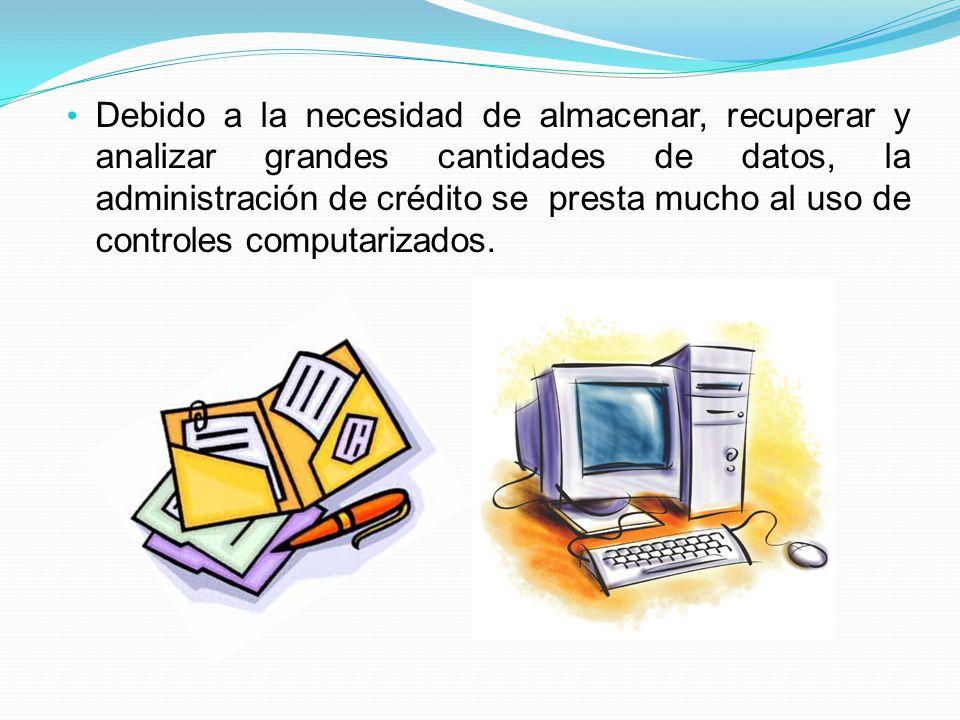 Debido a la necesidad de almacenar, recuperar y analizar grandes cantidades de datos, la administración de crédito se presta mucho al uso de controles computarizados.