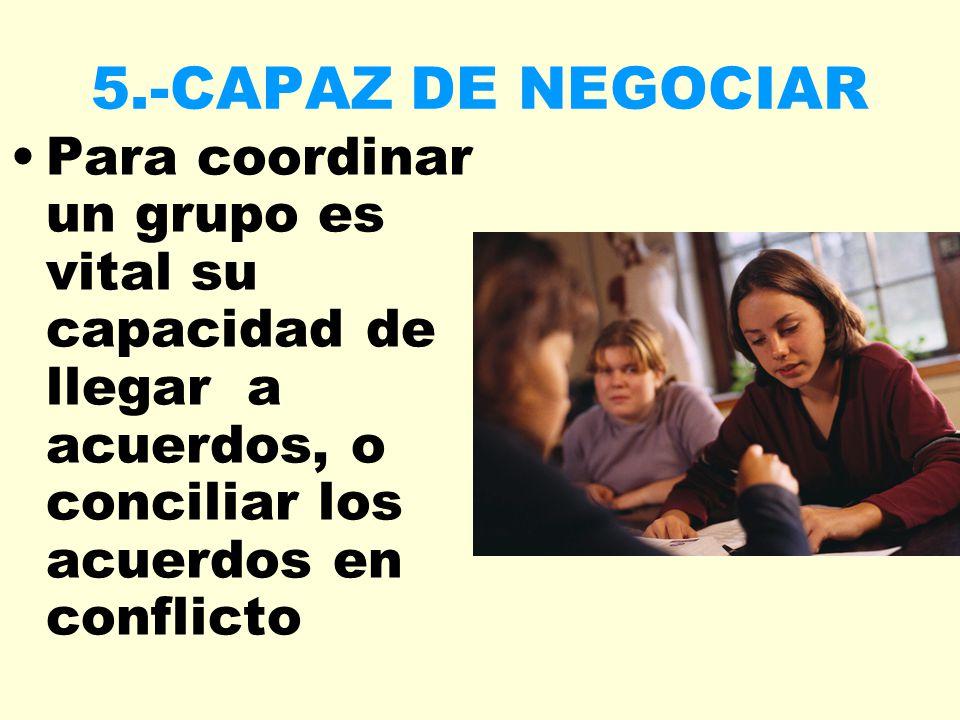 5.-CAPAZ DE NEGOCIAR Para coordinar un grupo es vital su capacidad de llegar a acuerdos, o conciliar los acuerdos en conflicto.