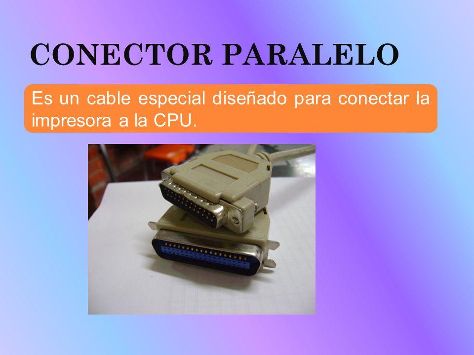CONECTOR PARALELO Es un cable especial diseñado para conectar la impresora a la CPU.