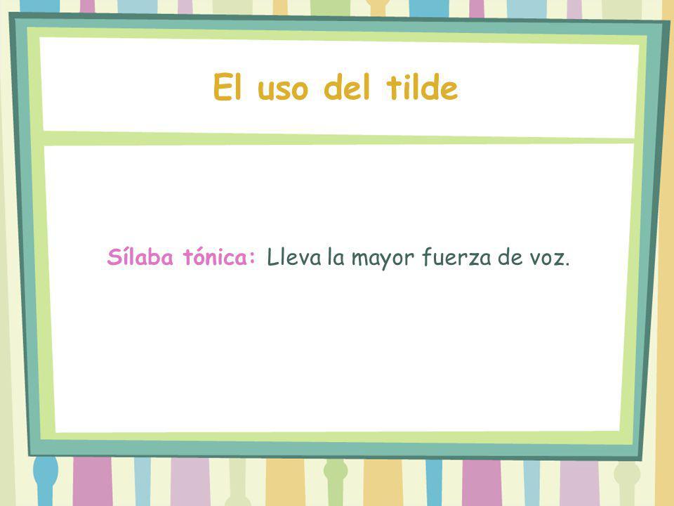 El uso del tilde Sílaba tónica: Lleva la mayor fuerza de voz.