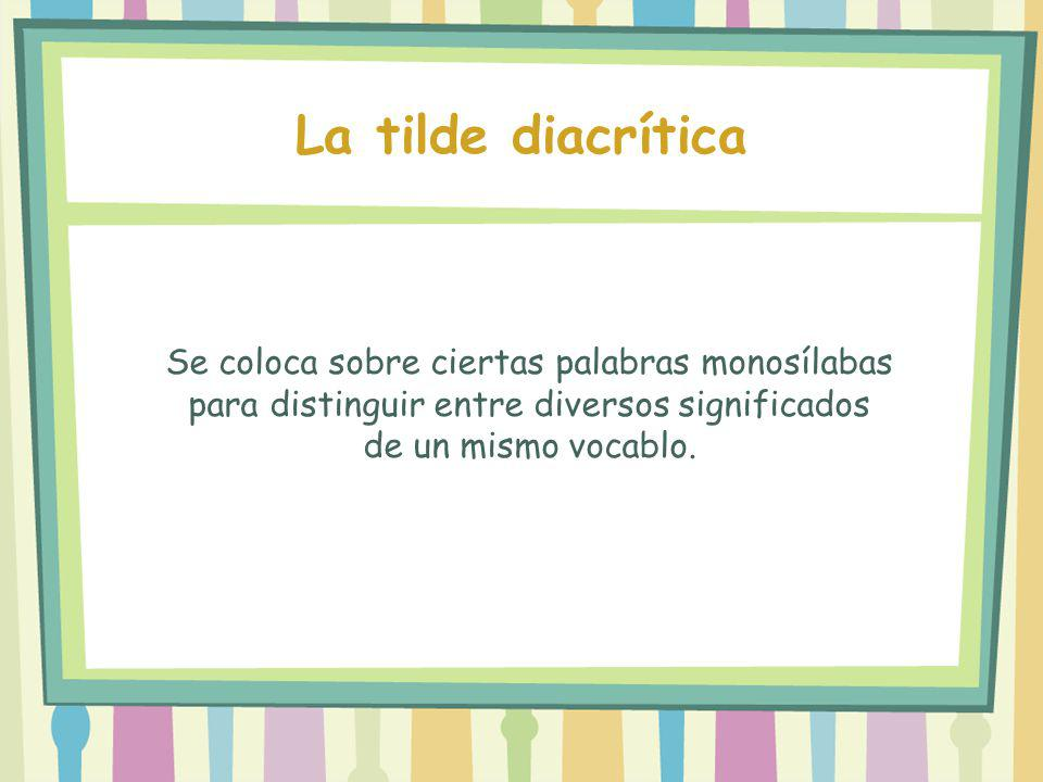 La tilde diacrítica Se coloca sobre ciertas palabras monosílabas para distinguir entre diversos significados de un mismo vocablo.