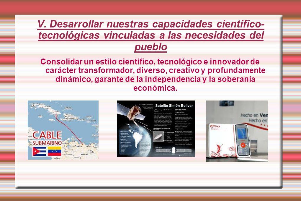 V. Desarrollar nuestras capacidades científico-tecnológicas vinculadas a las necesidades del pueblo