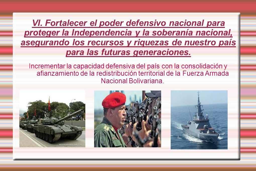 VI. Fortalecer el poder defensivo nacional para proteger la Independencia y la soberanía nacional, asegurando los recursos y riquezas de nuestro país para las futuras generaciones.