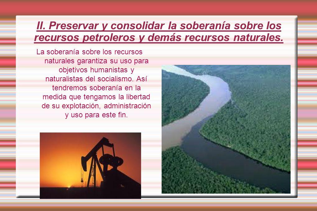 II. Preservar y consolidar la soberanía sobre los recursos petroleros y demás recursos naturales.