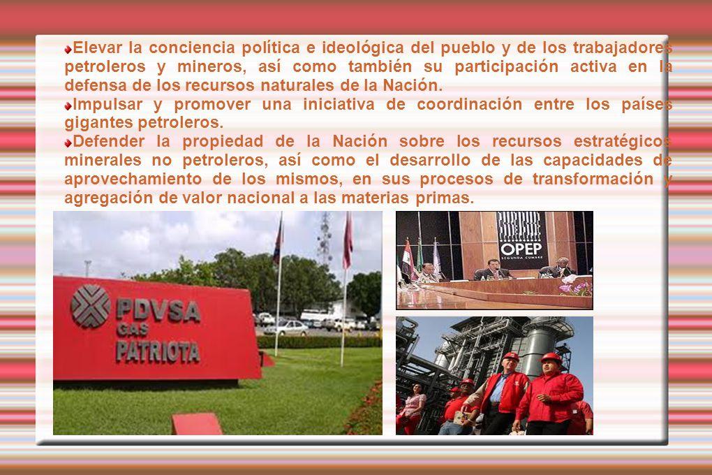 Elevar la conciencia política e ideológica del pueblo y de los trabajadores petroleros y mineros, así como también su participación activa en la defensa de los recursos naturales de la Nación.
