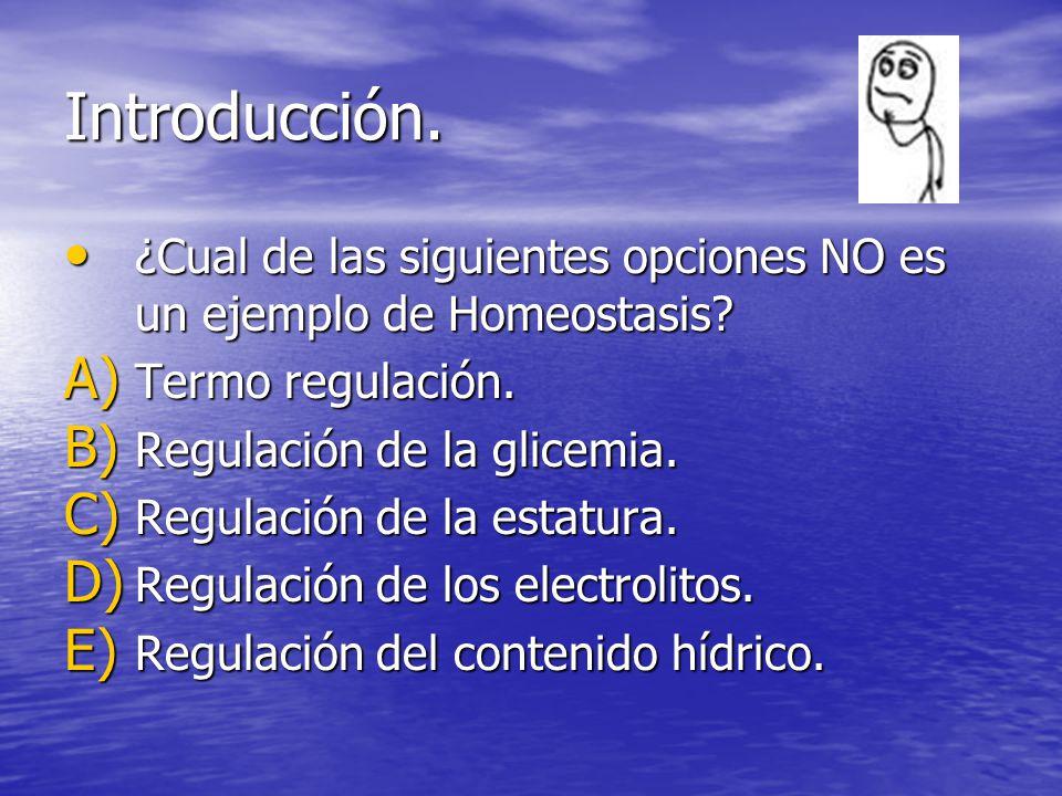 Introducción. ¿Cual de las siguientes opciones NO es un ejemplo de Homeostasis Termo regulación. Regulación de la glicemia.
