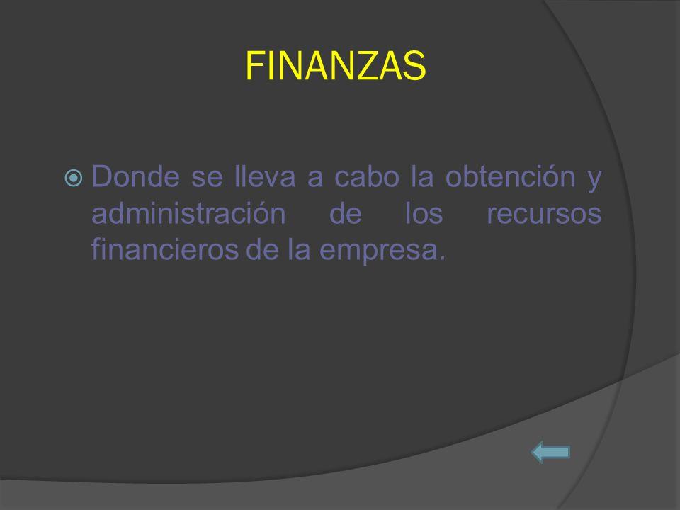 FINANZAS Donde se lleva a cabo la obtención y administración de los recursos financieros de la empresa.