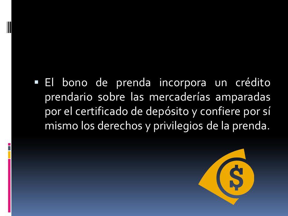 El bono de prenda incorpora un crédito prendario sobre las mercaderías amparadas por el certificado de depósito y confiere por sí mismo los derechos y privilegios de la prenda.