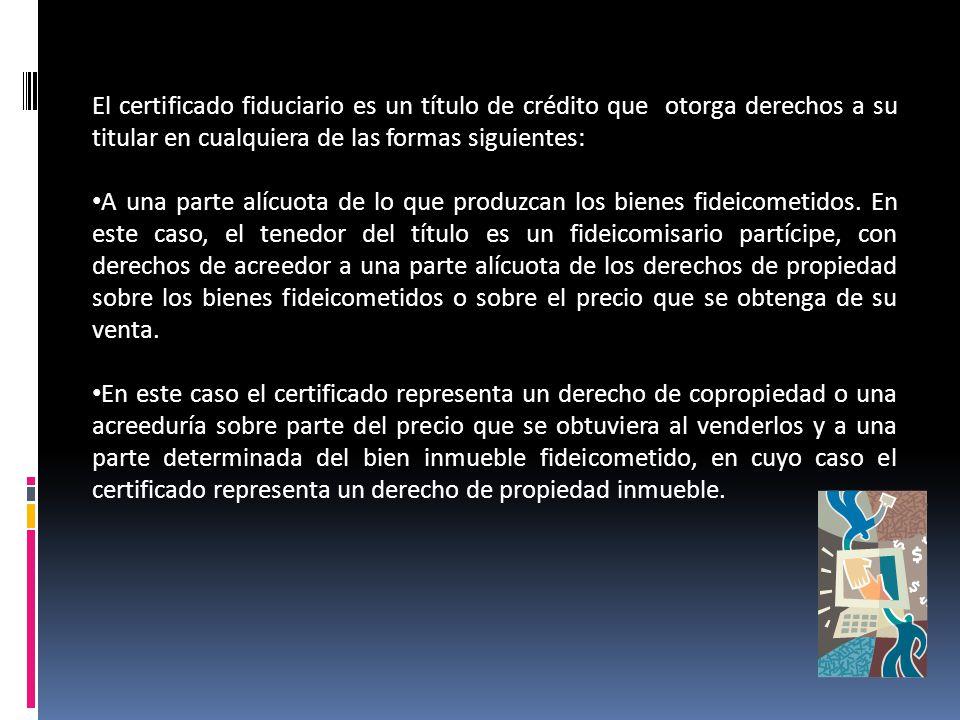 El certificado fiduciario es un título de crédito que otorga derechos a su titular en cualquiera de las formas siguientes: