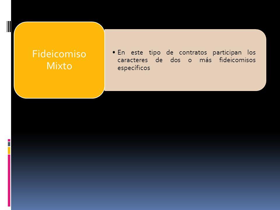 Fideicomiso Mixto En este tipo de contratos participan los caracteres de dos o más fideicomisos específicos.