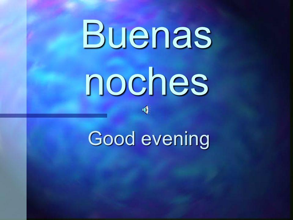 Buenas noches Good evening
