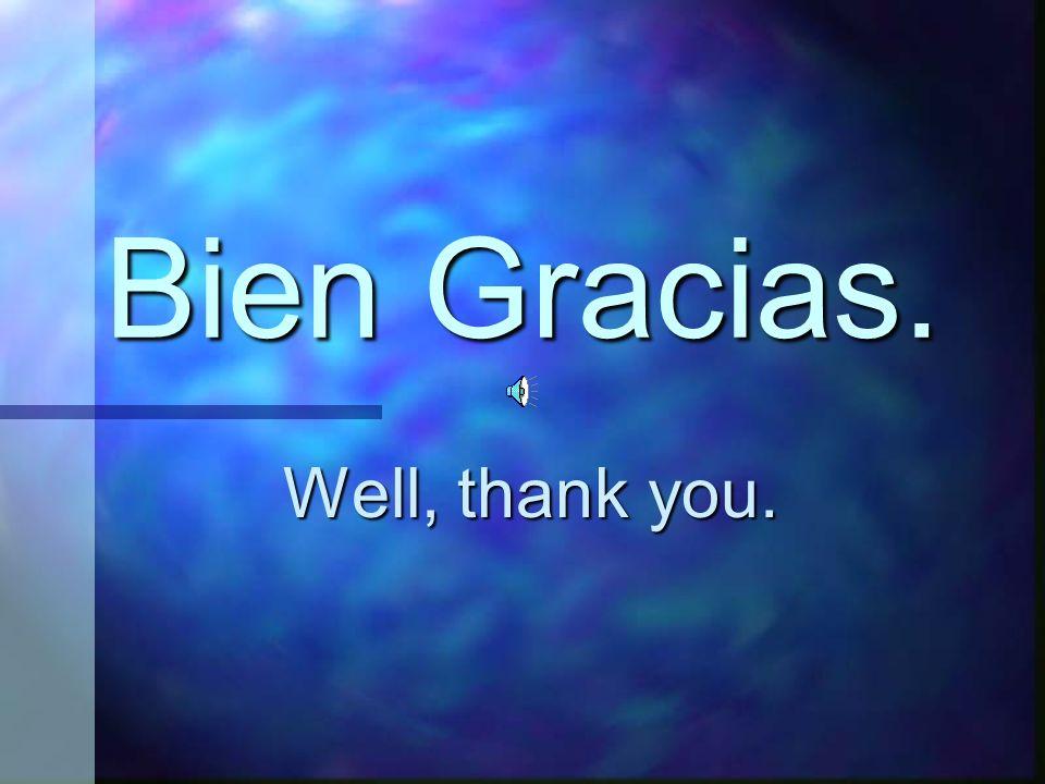 Bien Gracias. Well, thank you.