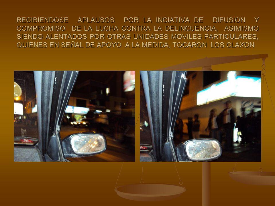 RECIBIENDOSE APLAUSOS POR LA INCIATIVA DE DIFUSION Y COMPROMISO DE LA LUCHA CONTRA LA DELINCUENCIA, ASIMISMO SIENDO ALENTADOS POR OTRAS UNIDADES MOVILES PARTICULARES, QUIENES EN SEÑAL DE APOYO A LA MEDIDA, TOCARON LOS CLAXON