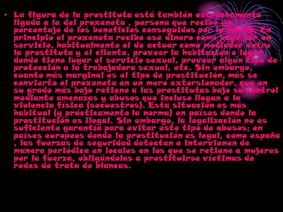 La figura de la prostituta está también estrechamente ligada a la del proxeneta , persona que recibe un porcentaje de los beneficios conseguidos por la misma.