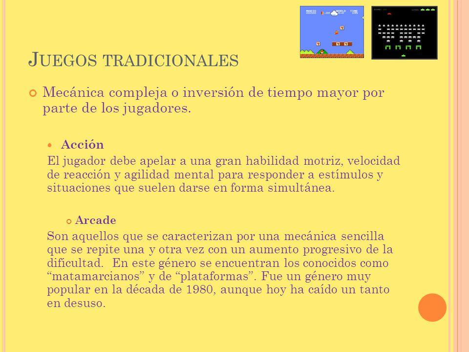 Juegos tradicionales Mecánica compleja o inversión de tiempo mayor por parte de los jugadores. Acción.