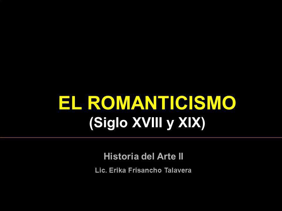 EL ROMANTICISMO (Siglo XVIII y XIX) Lic. Erika Frisancho Talavera