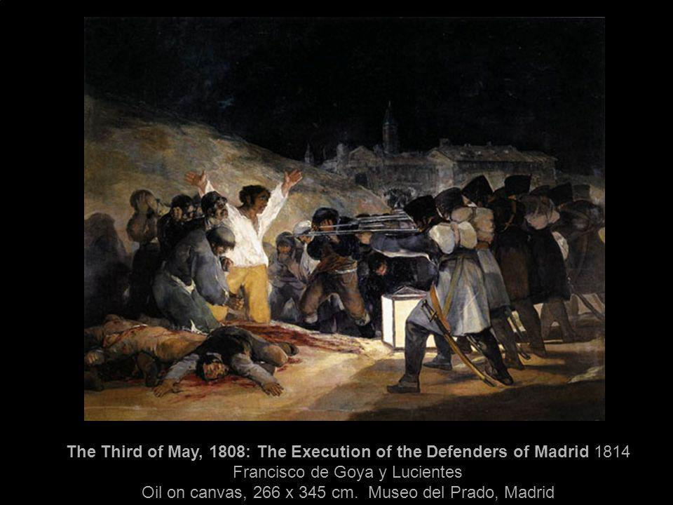 The Third of May, 1808: The Execution of the Defenders of Madrid 1814 Francisco de Goya y Lucientes Oil on canvas, 266 x 345 cm.