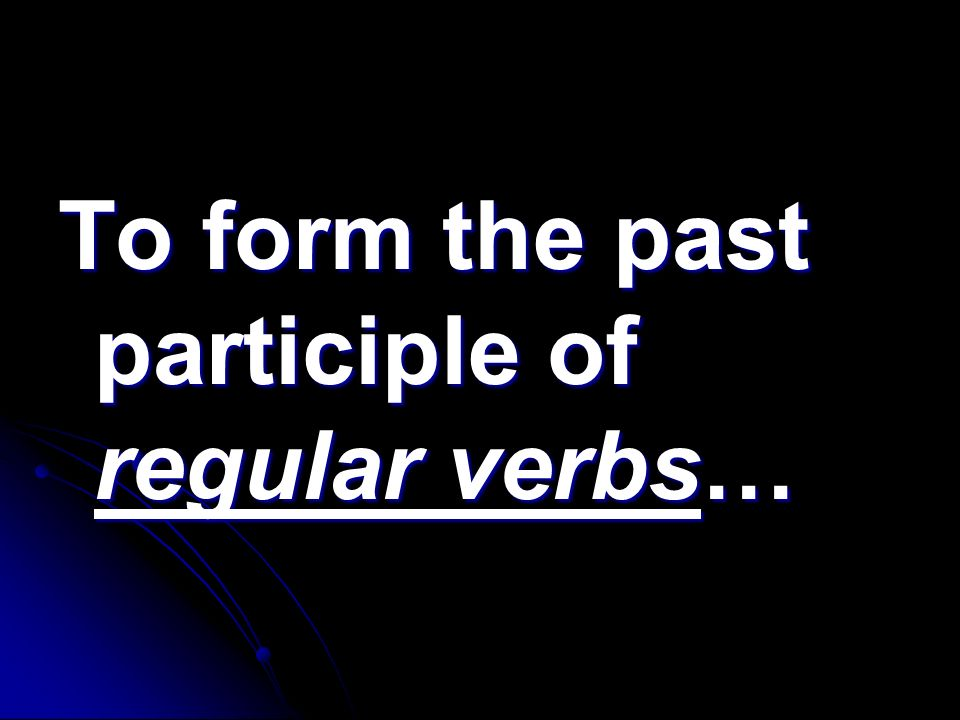 To form the past participle of regular verbs…
