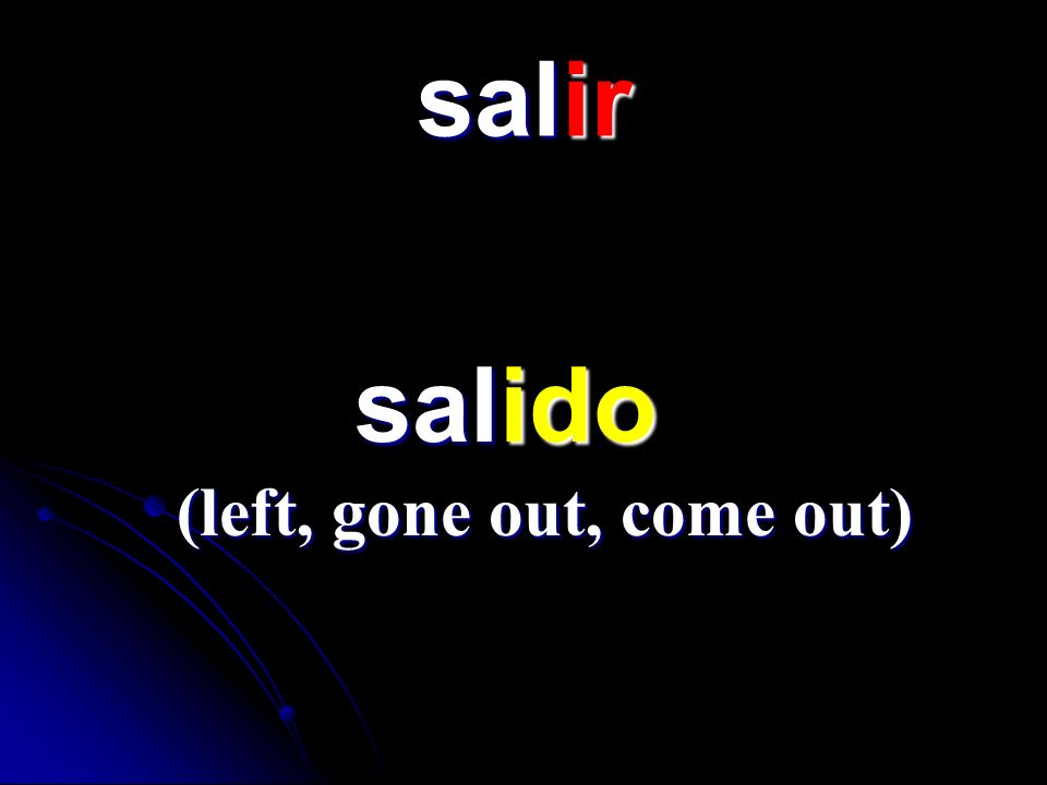 salir salido (left, gone out, come out)