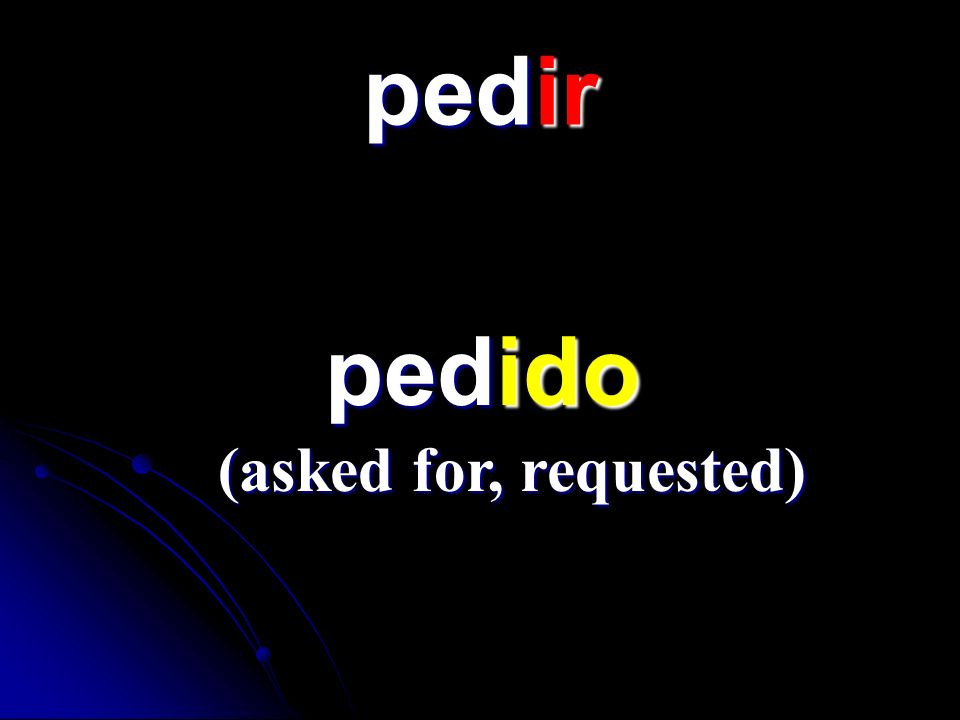 pedir pedido (asked for, requested)