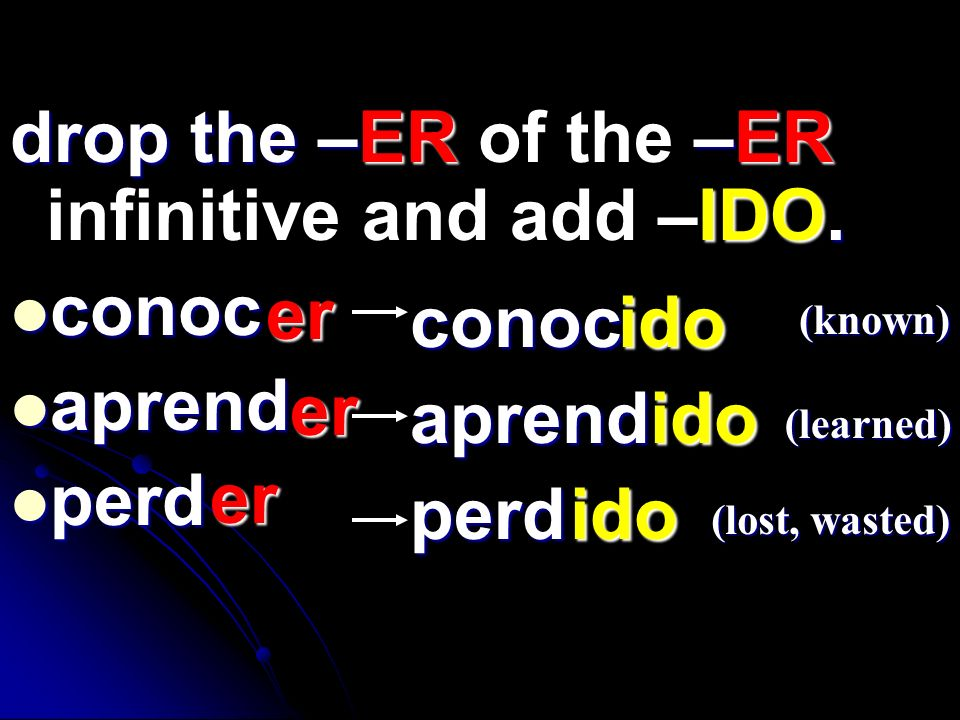 drop the –ER of the –ER infinitive and add –IDO. conoc aprend perd er