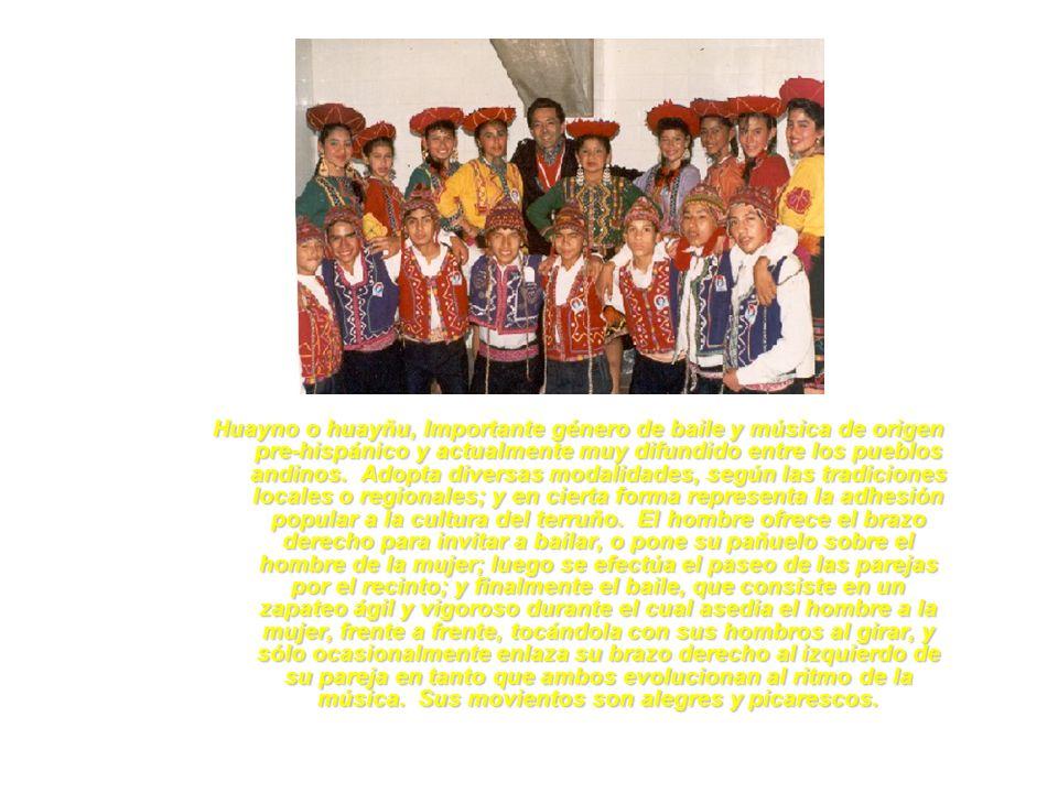Huayno o huayñu, Importante género de baile y música de origen pre-hispánico y actualmente muy difundido entre los pueblos andinos. Adopta diversas modalidades, según las tradiciones locales o regionales; y en cierta forma representa la adhesión popular a la cultura del terruño. El hombre ofrece el brazo derecho para invitar a bailar, o pone su pañuelo sobre el hombre de la mujer; luego se efectúa el paseo de las parejas por el recinto; y finalmente el baile, que consiste en un zapateo ágil y vigoroso durante el cual asedia el hombre a la mujer, frente a frente, tocándola con sus hombros al girar, y sólo ocasionalmente enlaza su brazo derecho al izquierdo de su pareja en tanto que ambos evolucionan al ritmo de la música. Sus movientos son alegres y picarescos.
