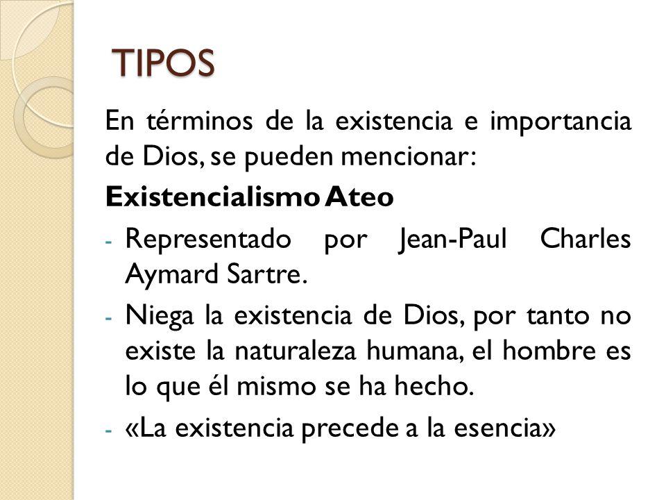 TIPOS En términos de la existencia e importancia de Dios, se pueden mencionar: Existencialismo Ateo.